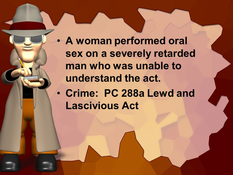 A woman performed oral sex on a severely retarded man who was unable to understand the act. Crime: PC 288a Lewd and Lascivious Act