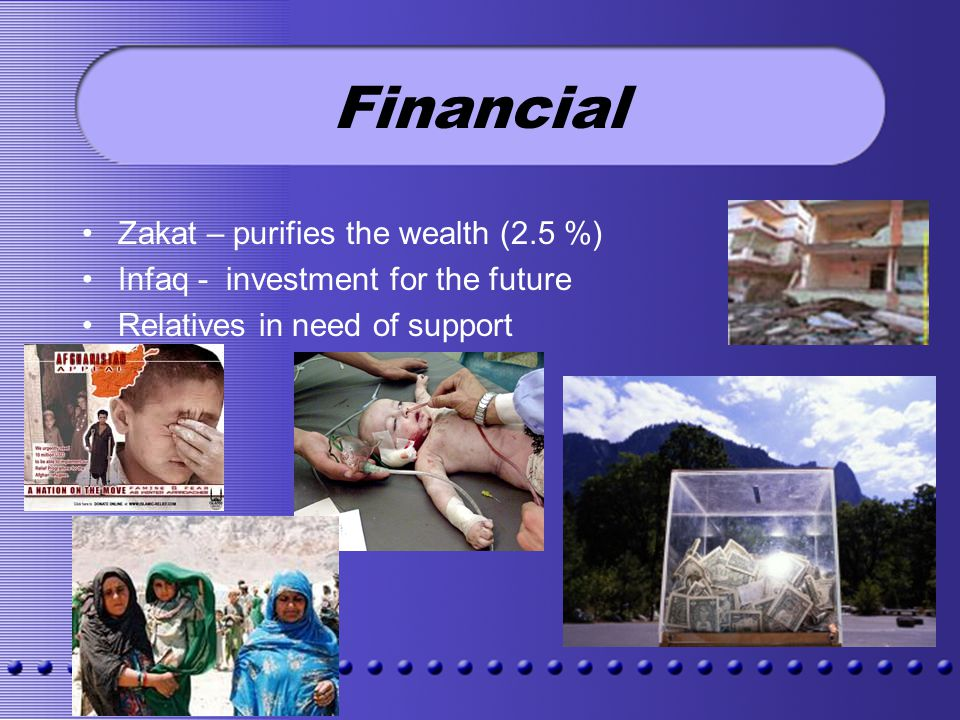 Financial Zakat – purifies the wealth (2.5 %) Infaq - investment for the future Relatives in need of support