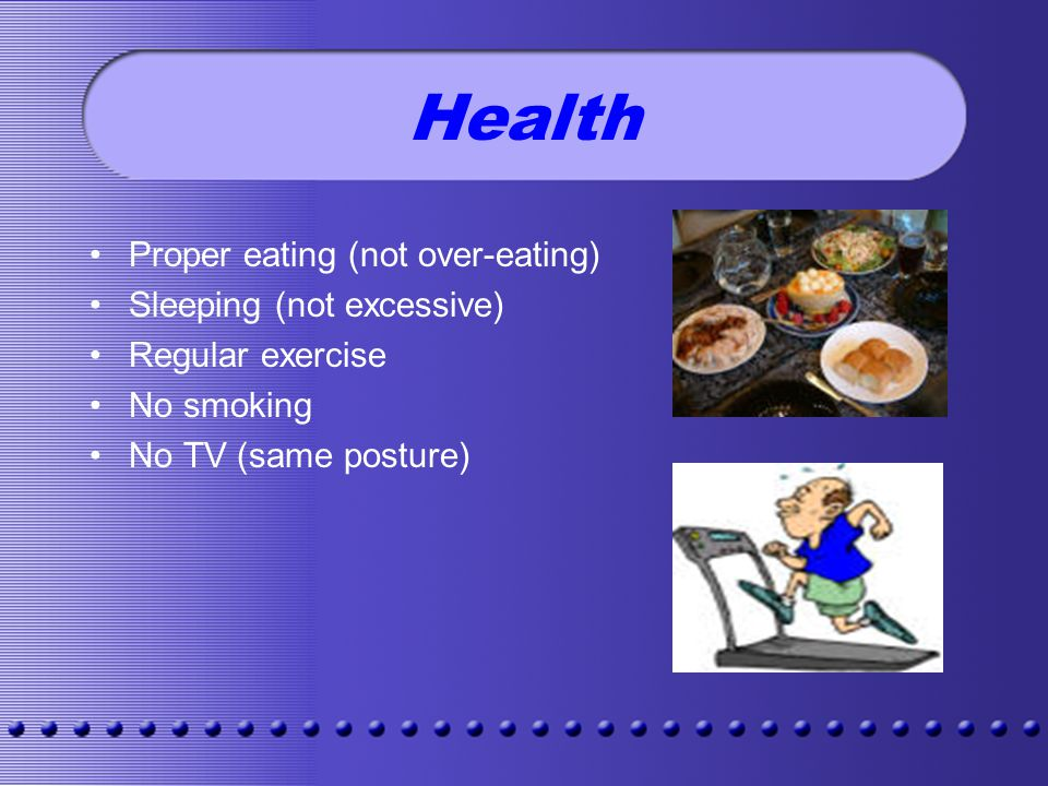 Health Proper eating (not over-eating) Sleeping (not excessive) Regular exercise No smoking No TV (same posture)