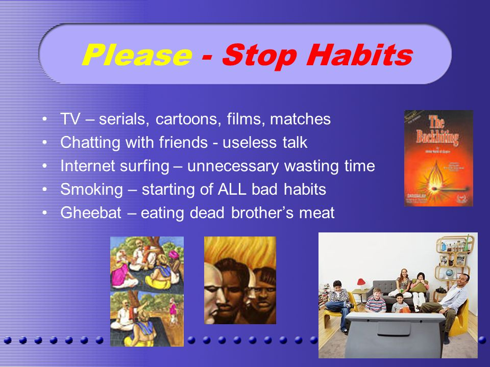 Please - Stop Habits TV – serials, cartoons, films, matches Chatting with friends - useless talk Internet surfing – unnecessary wasting time Smoking – starting of ALL bad habits Gheebat – eating dead brothers meat