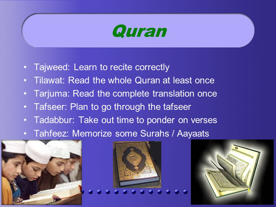 Quran Tajweed: Learn to recite correctly Tilawat: Read the whole Quran at least once Tarjuma: Read the complete translation once Tafseer: Plan to go through the tafseer Tadabbur: Take out time to ponder on verses Tahfeez: Memorize some Surahs / Aayaats