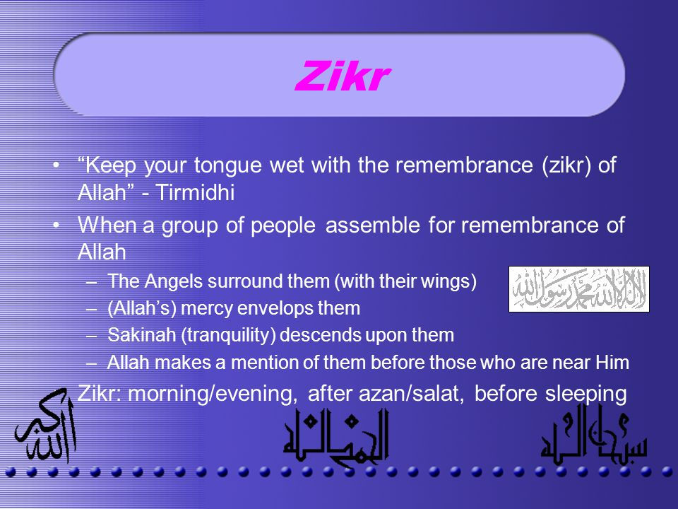 Zikr Keep your tongue wet with the remembrance (zikr) of Allah - Tirmidhi When a group of people assemble for remembrance of Allah –The Angels surround them (with their wings) –(Allahs) mercy envelops them –Sakinah (tranquility) descends upon them –Allah makes a mention of them before those who are near Him Zikr: morning/evening, after azan/salat, before sleeping