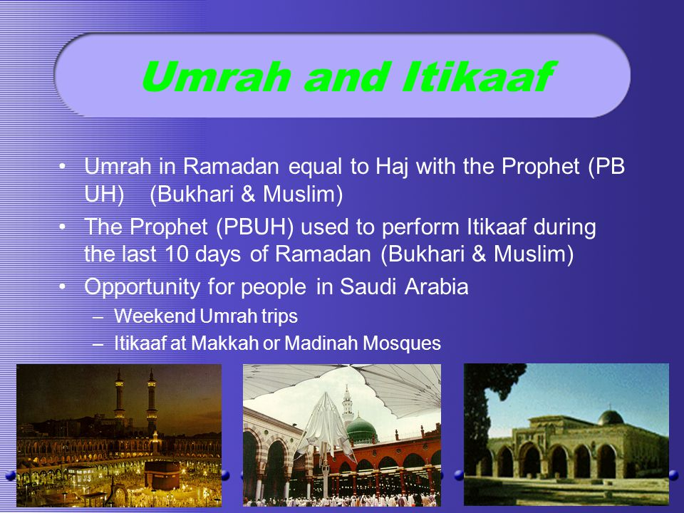 Umrah and Itikaaf Umrah in Ramadan equal to Haj with the Prophet (PB UH) (Bukhari & Muslim) The Prophet (PBUH) used to perform Itikaaf during the last 10 days of Ramadan (Bukhari & Muslim) Opportunity for people in Saudi Arabia –Weekend Umrah trips –Itikaaf at Makkah or Madinah Mosques