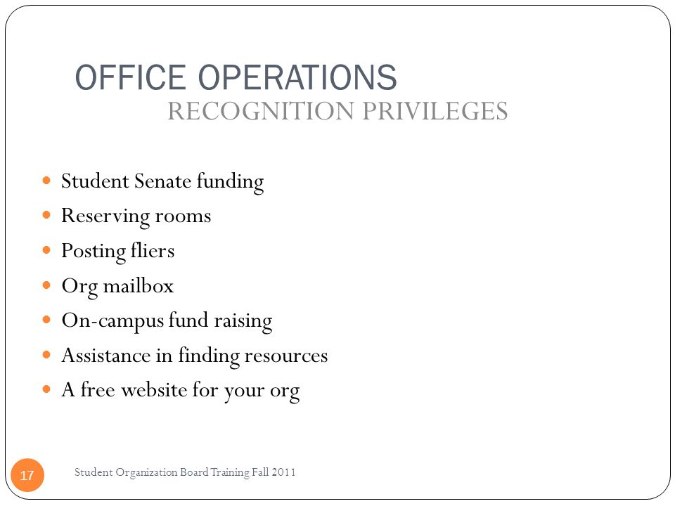 OFFICE OPERATIONS Student Organization Board Training Fall 2011 17 Student Senate funding Reserving rooms Posting fliers Org mailbox On-campus fund ra
