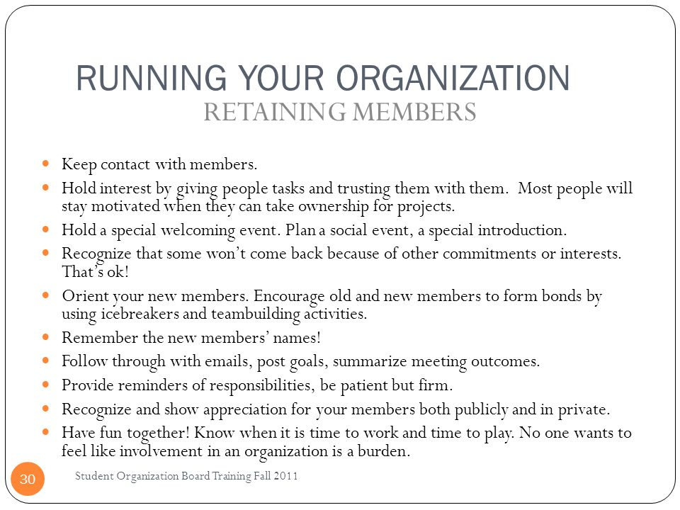 RUNNING YOUR ORGANIZATION Student Organization Board Training Fall 2011 30 Keep contact with members. Hold interest by giving people tasks and trustin
