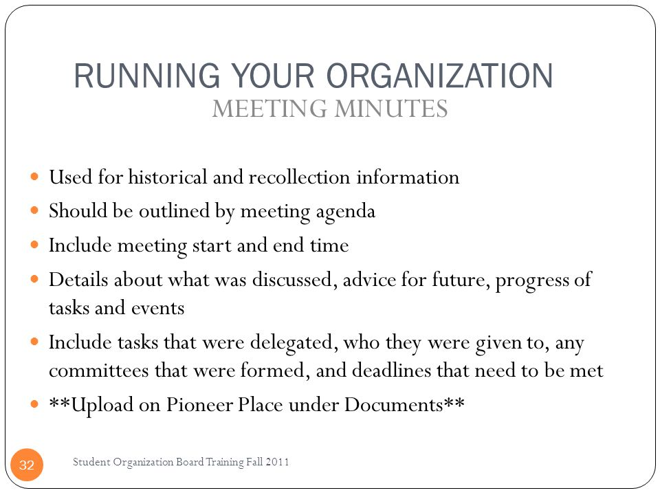 RUNNING YOUR ORGANIZATION Student Organization Board Training Fall 2011 32 Used for historical and recollection information Should be outlined by meet