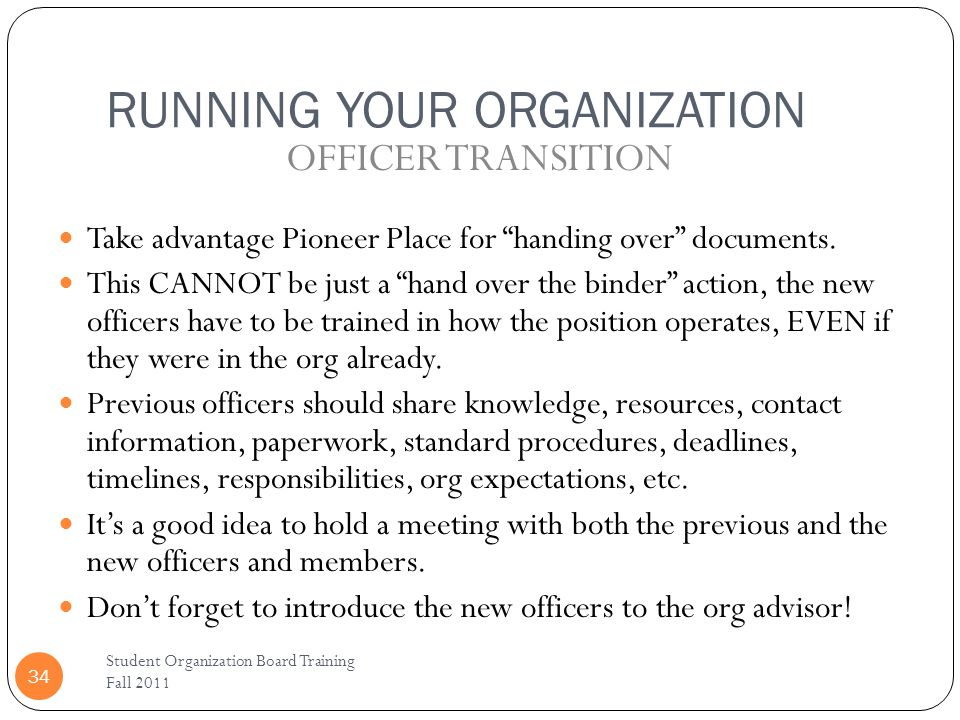 RUNNING YOUR ORGANIZATION Student Organization Board Training Fall 2011 34 Take advantage Pioneer Place for handing over documents. This CANNOT be jus