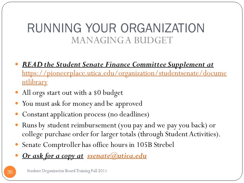 RUNNING YOUR ORGANIZATION Student Organization Board Training Fall 2011 35 READ the Student Senate Finance Committee Supplement at https://pioneerplac