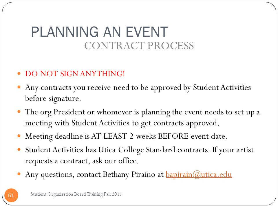 Student Organization Board Training Fall 2011 51 DO NOT SIGN ANYTHING! Any contracts you receive need to be approved by Student Activities before sign