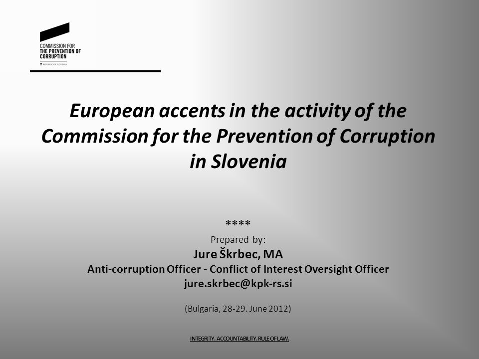 European accents in the activity of the Commission for the Prevention of Corruption in Slovenia **** Prepared by: Jure Škrbec, MA Anti-corruption Offi