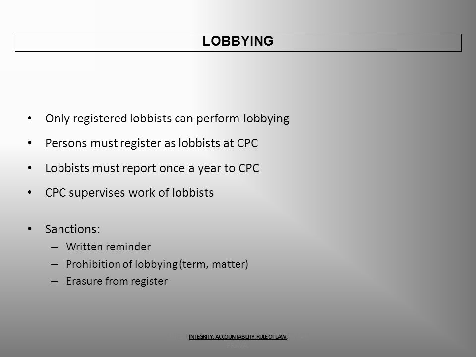 Only registered lobbists can perform lobbying Persons must register as lobbists at CPC Lobbists must report once a year to CPC CPC supervises work of