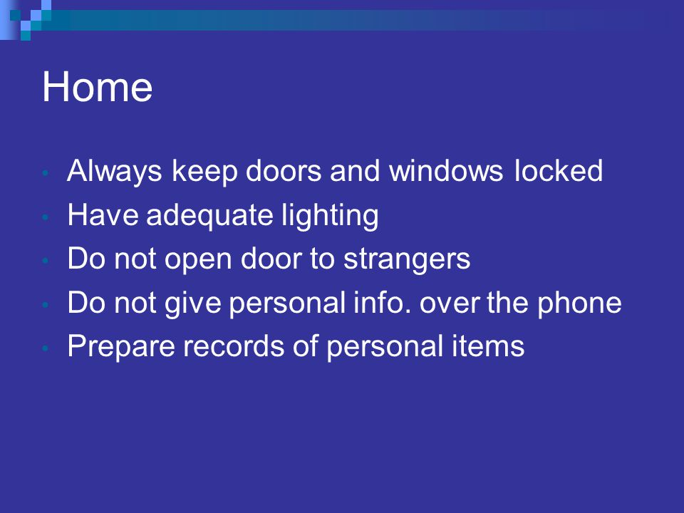 Home Always keep doors and windows locked Have adequate lighting Do not open door to strangers Do not give personal info.