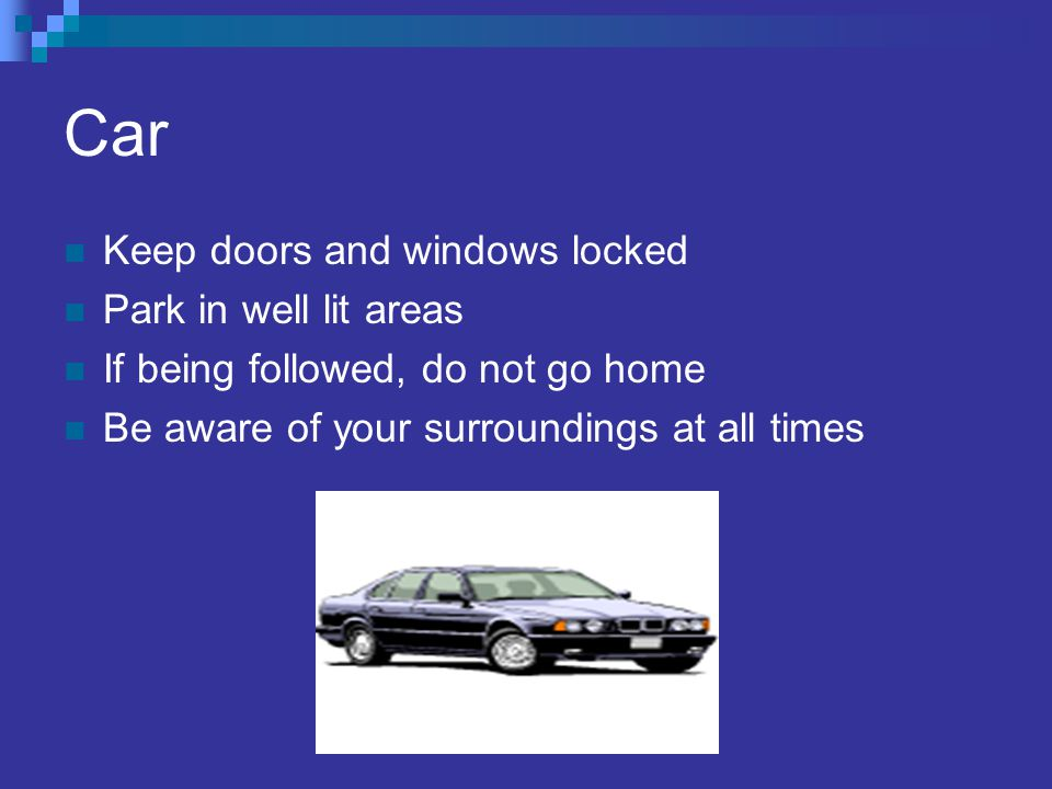 Car Keep doors and windows locked Park in well lit areas If being followed, do not go home Be aware of your surroundings at all times