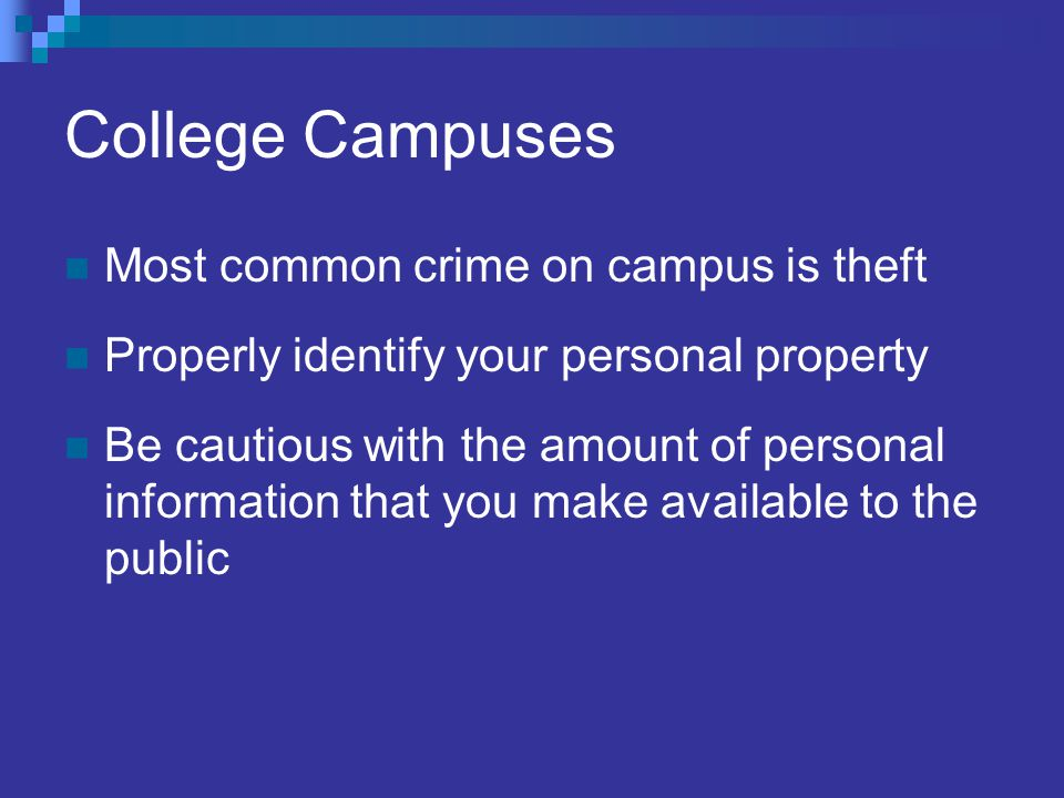 College Campuses Most common crime on campus is theft Properly identify your personal property Be cautious with the amount of personal information that you make available to the public