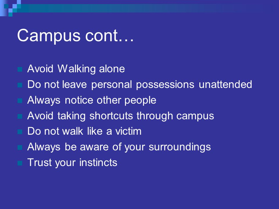 Campus cont… Avoid Walking alone Do not leave personal possessions unattended Always notice other people Avoid taking shortcuts through campus Do not walk like a victim Always be aware of your surroundings Trust your instincts