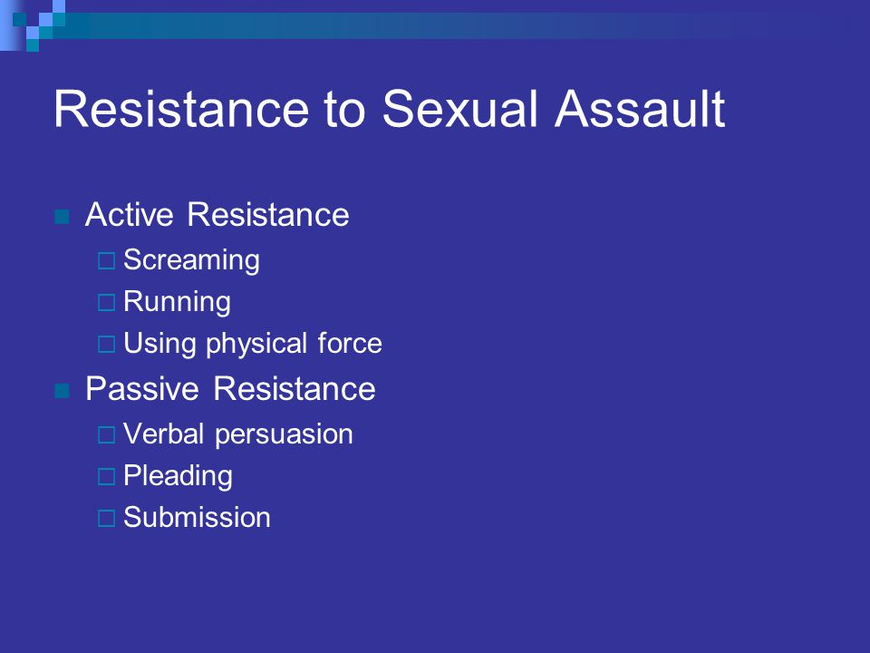 Resistance to Sexual Assault Active Resistance Screaming Running Using physical force Passive Resistance Verbal persuasion Pleading Submission