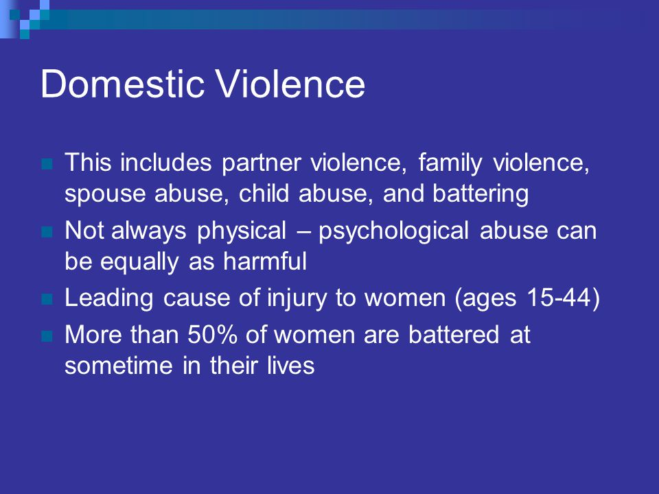 Domestic Violence This includes partner violence, family violence, spouse abuse, child abuse, and battering Not always physical – psychological abuse can be equally as harmful Leading cause of injury to women (ages 15-44) More than 50% of women are battered at sometime in their lives