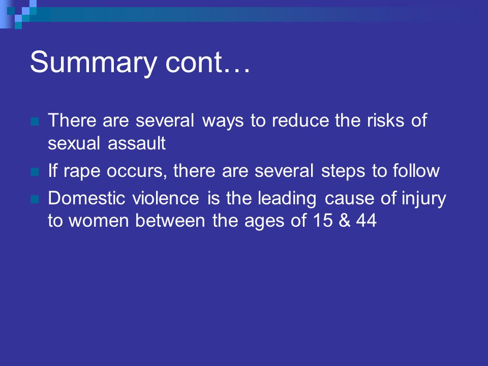 Summary cont… There are several ways to reduce the risks of sexual assault If rape occurs, there are several steps to follow Domestic violence is the leading cause of injury to women between the ages of 15 & 44