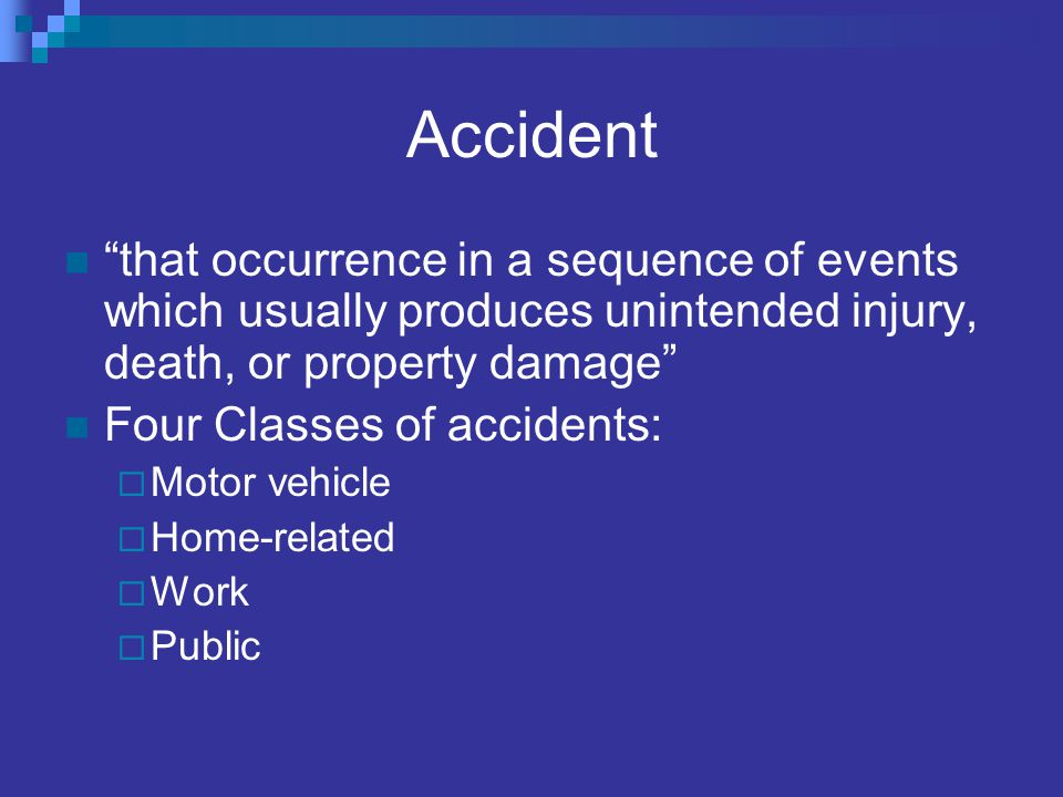 Accident that occurrence in a sequence of events which usually produces unintended injury, death, or property damage Four Classes of accidents: Motor vehicle Home-related Work Public