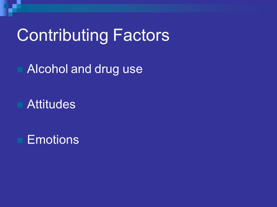 Contributing Factors Alcohol and drug use Attitudes Emotions