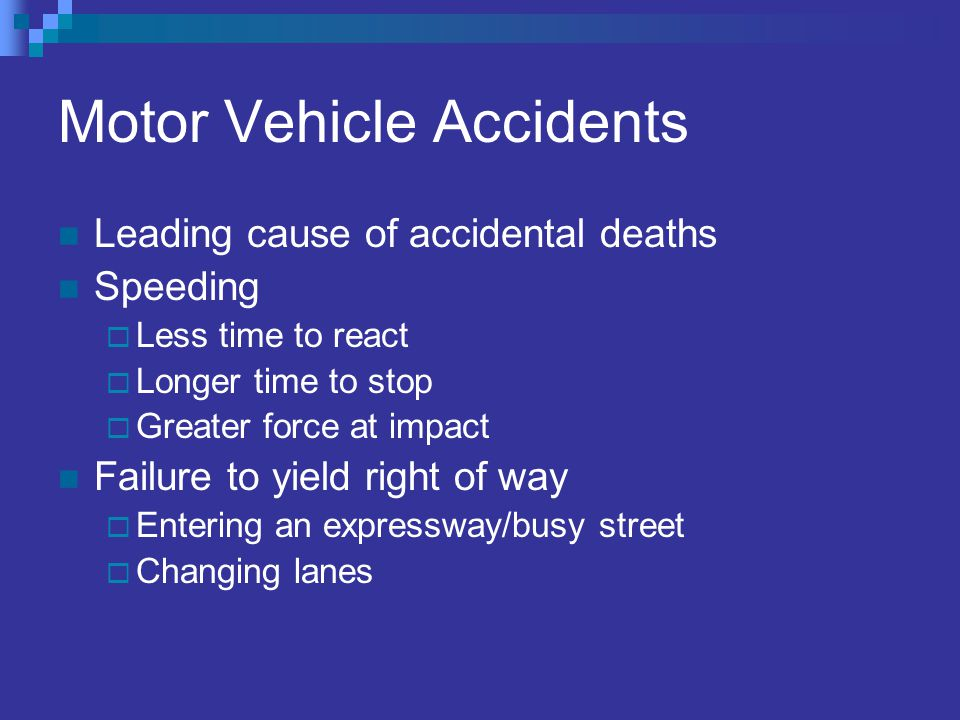 Motor Vehicle Accidents Leading cause of accidental deaths Speeding Less time to react Longer time to stop Greater force at impact Failure to yield right of way Entering an expressway/busy street Changing lanes