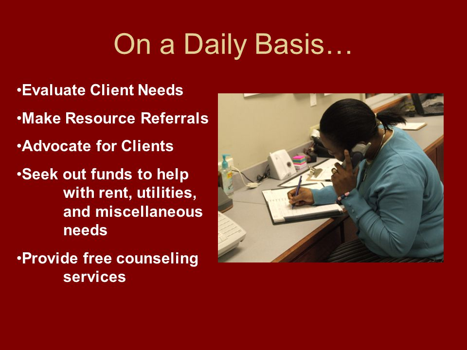Evaluate Client Needs Make Resource Referrals Advocate for Clients Seek out funds to help with rent, utilities, and miscellaneous needs Provide free counseling services On a Daily Basis…