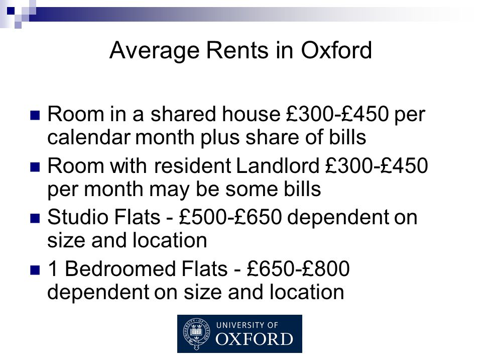Average Rents in Oxford Room in a shared house £300-£450 per calendar month plus share of bills Room with resident Landlord £300-£450 per month may be some bills Studio Flats - £500-£650 dependent on size and location 1 Bedroomed Flats - £650-£800 dependent on size and location