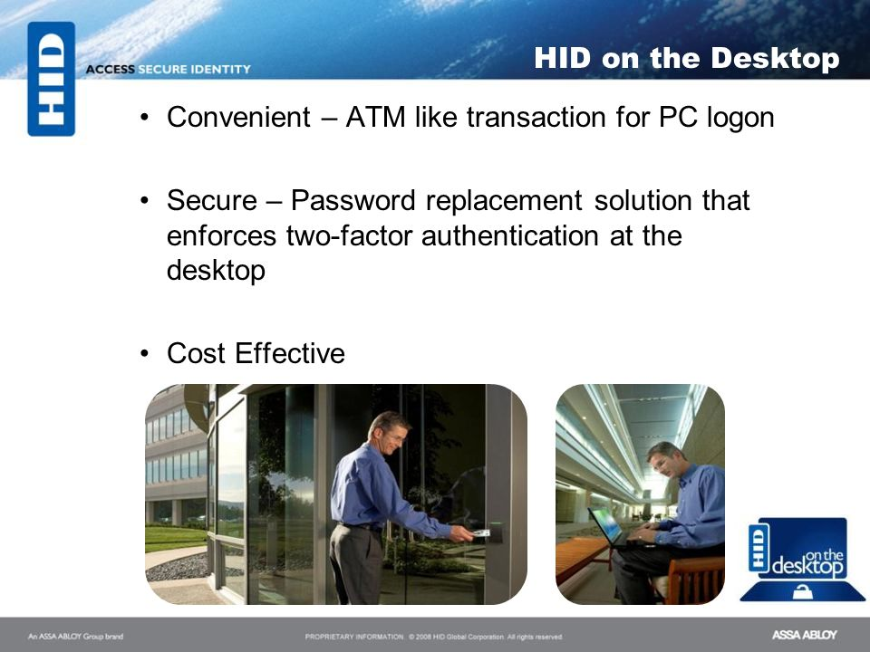 HID on the Desktop Convenient – ATM like transaction for PC logon Secure – Password replacement solution that enforces two-factor authentication at th