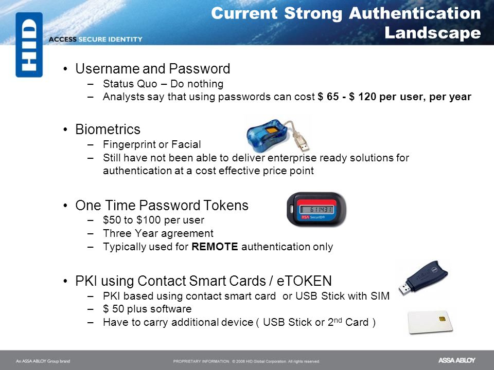 Username and Password –Status Quo – Do nothing –Analysts say that using passwords can cost $ 65 - $ 120 per user, per year Biometrics –Fingerprint or