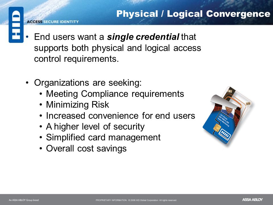 Physical / Logical Convergence End users want a single credential that supports both physical and logical access control requirements. Organizations a