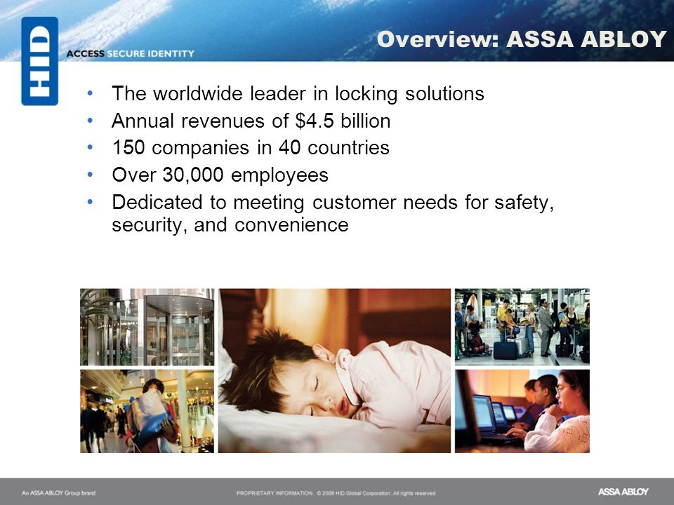 Overview: ASSA ABLOY The worldwide leader in locking solutions Annual revenues of $4.5 billion 150 companies in 40 countries Over 30,000 employees Ded