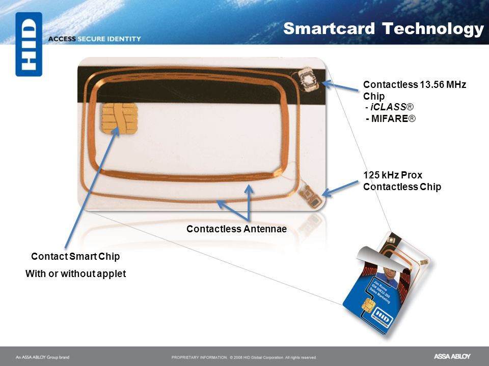 Smartcard Technology Contactless 13.56 MHz Chip - iCLASS® - MIFARE® Contact Smart Chip With or without applet 125 kHz Prox Contactless Chip Contactles