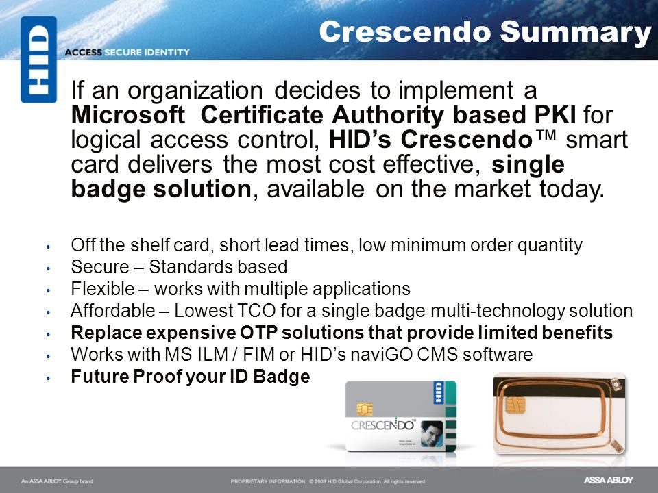 If an organization decides to implement a Microsoft Certificate Authority based PKI for logical access control, HIDs Crescendo smart card delivers the