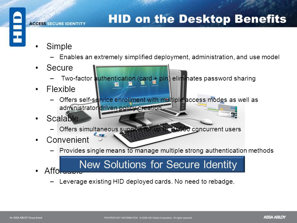 Simple –Enables an extremely simplified deployment, administration, and use model Secure –Two-factor authentication (card + pin) eliminates password s