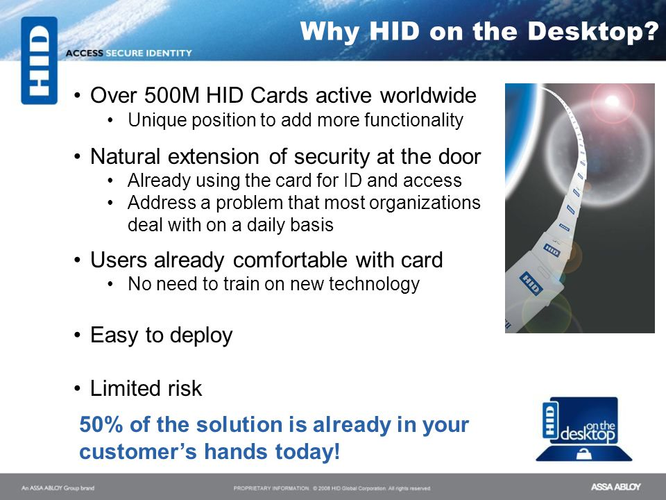 Why HID on the Desktop? Over 500M HID Cards active worldwide Unique position to add more functionality Natural extension of security at the door Alrea
