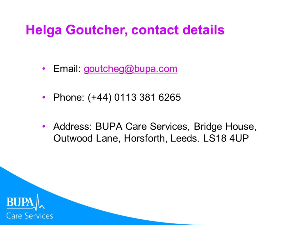 Helga Goutcher, contact details Email: goutcheg@bupa.comgoutcheg@bupa.com Phone: (+44) 0113 381 6265 Address: BUPA Care Services, Bridge House, Outwood Lane, Horsforth, Leeds.