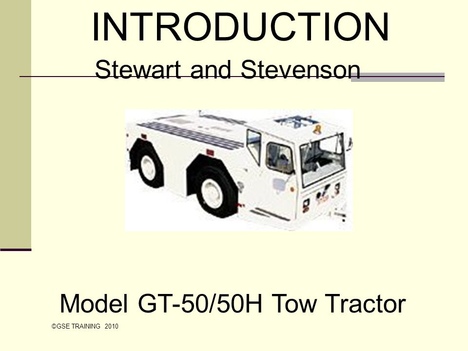 Objectives At the end of this training, the student should: Be familiar with the various operator features of the Stewart and Stevenson GT-50/50H tow tractor Know the location and function of operator controls, warning lights, and indicators Location of access doors and major components Understand the pre-operational checklists ©GSE TRAINING 2010