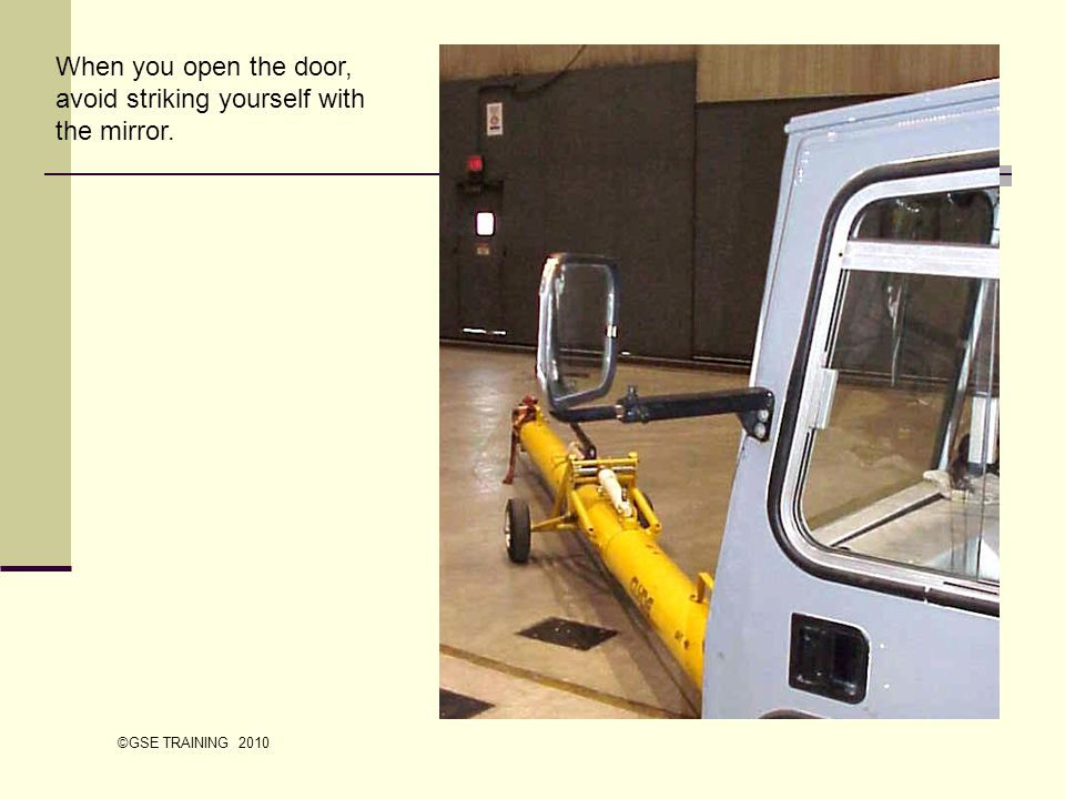When you open the door, avoid striking yourself with the mirror. ©GSE TRAINING 2010