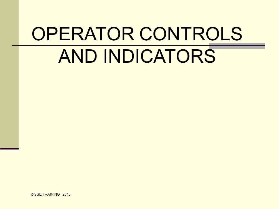 OPERATOR CONTROLS AND INDICATORS ©GSE TRAINING 2010