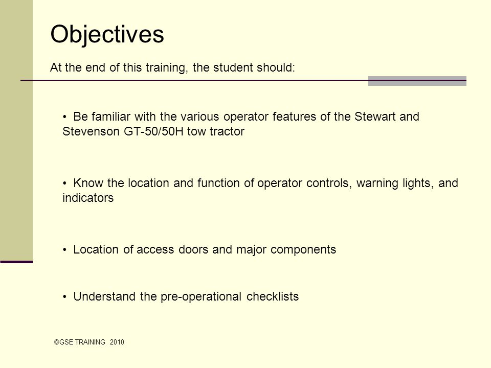 Objectives At the end of this training, the student should: Be familiar with the various operator features of the Stewart and Stevenson GT-50/50H tow