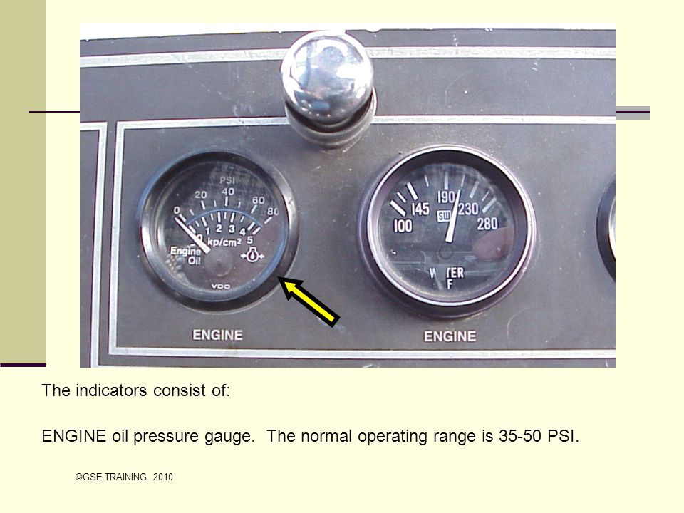 The indicators consist of: ENGINE oil pressure gauge. The normal operating range is 35-50 PSI. ©GSE TRAINING 2010