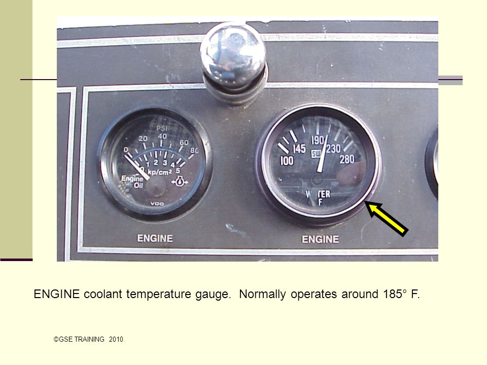 ENGINE coolant temperature gauge. Normally operates around 185° F. ©GSE TRAINING 2010