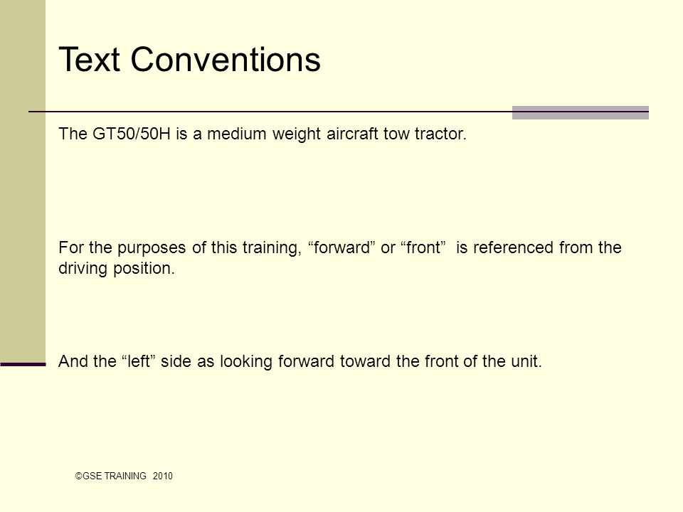 Text Conventions The GT50/50H is a medium weight aircraft tow tractor. For the purposes of this training, forward or front is referenced from the driv