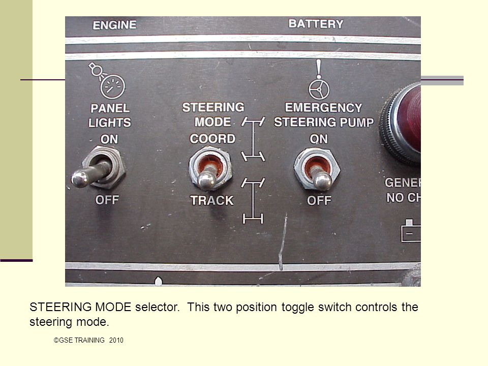 STEERING MODE selector. This two position toggle switch controls the steering mode. ©GSE TRAINING 2010