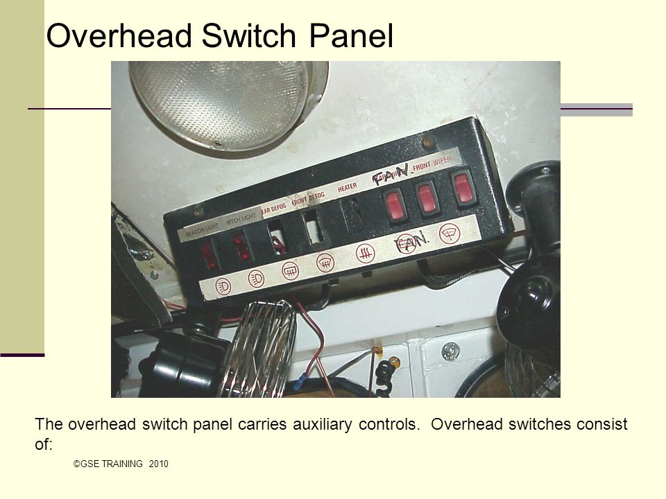 The overhead switch panel carries auxiliary controls. Overhead switches consist of: Overhead Switch Panel ©GSE TRAINING 2010