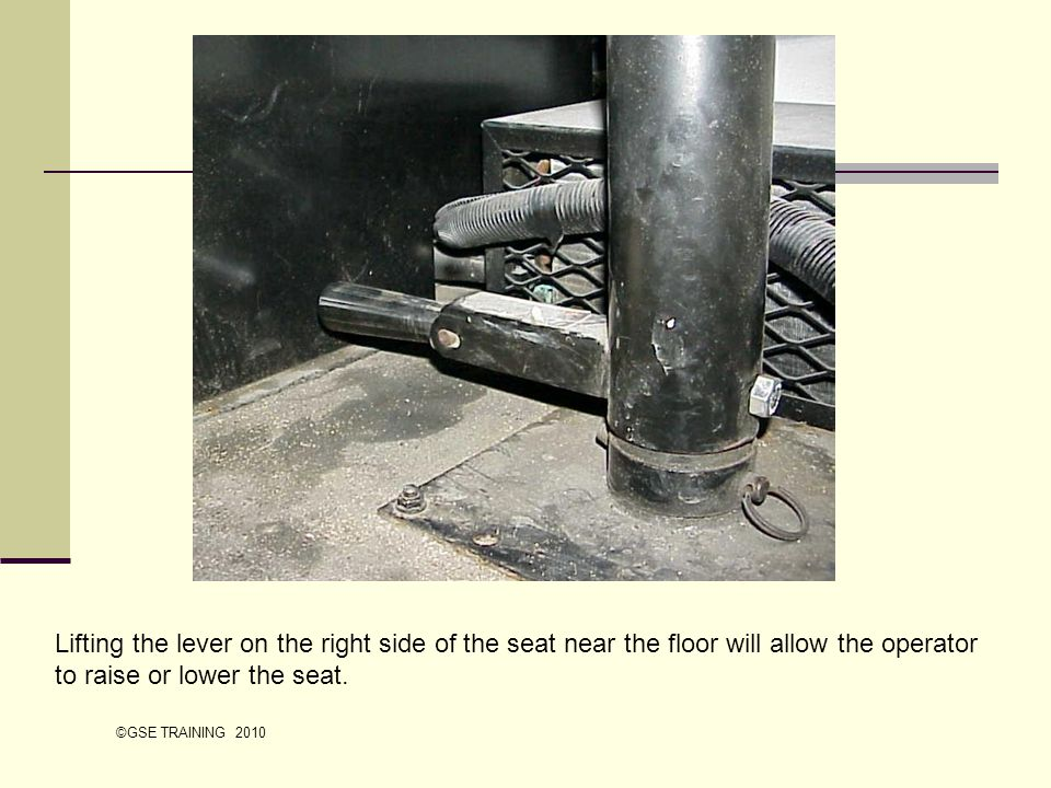 Lifting the lever on the right side of the seat near the floor will allow the operator to raise or lower the seat. ©GSE TRAINING 2010