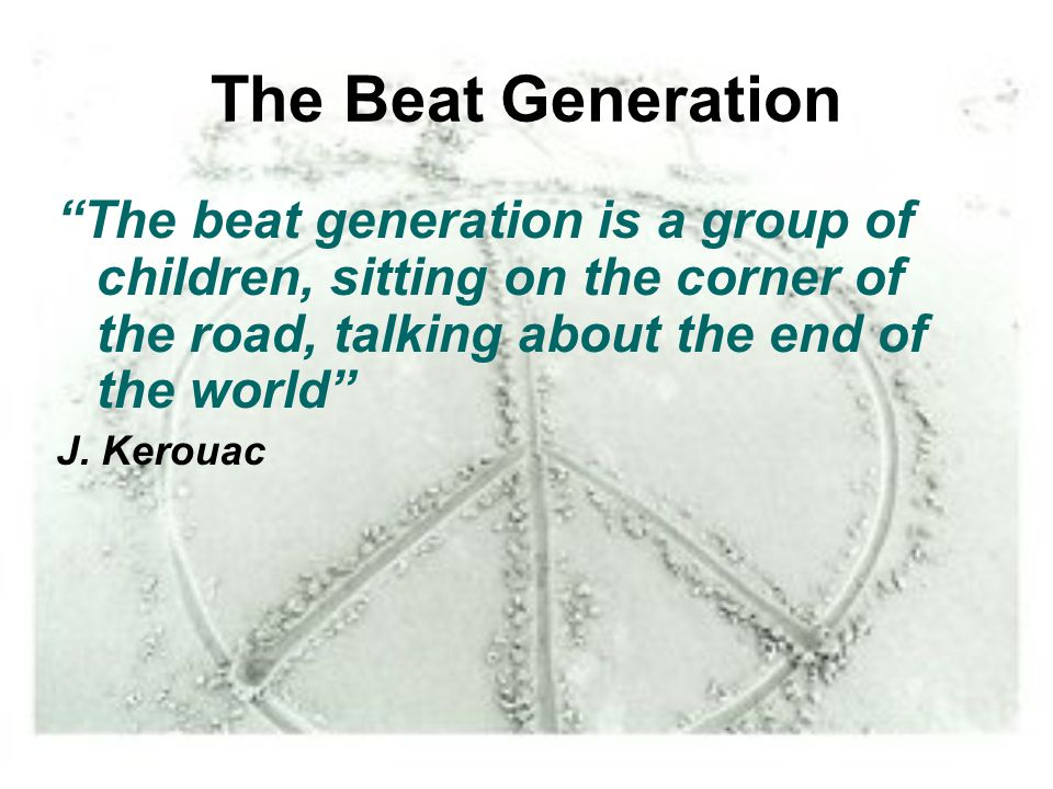 The Beat Generation The beat generation is a group of children, sitting on the corner of the road, talking about the end of the world J. Kerouac