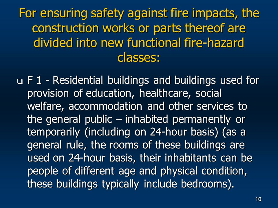 10 For ensuring safety against fire impacts, the construction works or parts thereof are divided into new functional fire-hazard classes: F 1 - Residential buildings and buildings used for provision of education, healthcare, social welfare, accommodation and other services to the general public – inhabited permanently or temporarily (including on 24-hour basis) (as a general rule, the rooms of these buildings are used on 24-hour basis, their inhabitants can be people of different age and physical condition, these buildings typically include bedrooms).