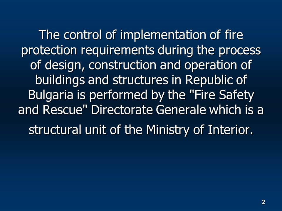 2 The control of implementation of fire protection requirements during the process of design, construction and operation of buildings and structures in Republic of Bulgaria is performed by the Fire Safety and Rescue Directorate Generale which is a structural unit of the Ministry of Interior.