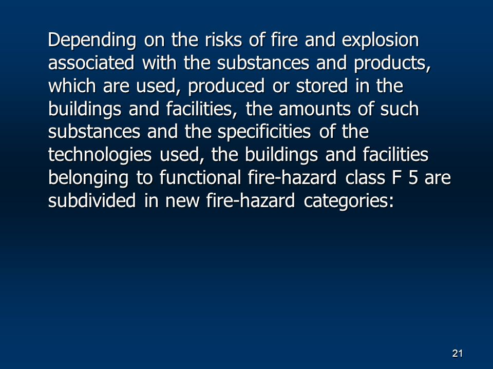 21 Depending on the risks of fire and explosion associated with the substances and products, which are used, produced or stored in the buildings and facilities, the amounts of such substances and the specificities of the technologies used, the buildings and facilities belonging to functional fire-hazard class F 5 are subdivided in new fire-hazard categories: